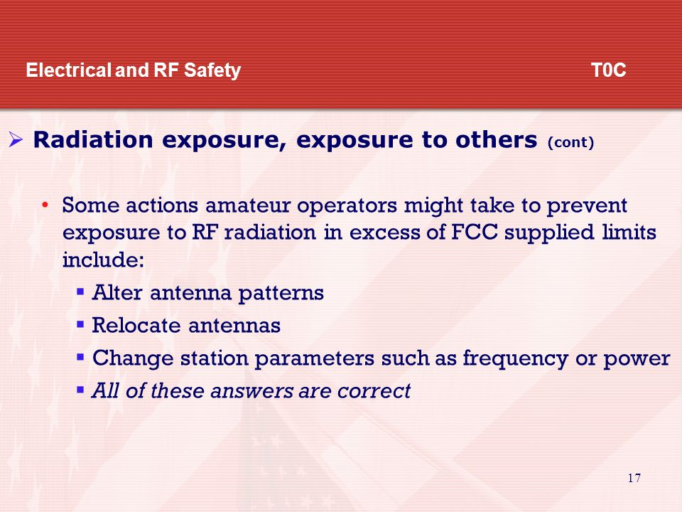 16 Electrical and RF Safety T0C  Radiation exposure, exposure to others The factors that affect the RF exposure of people near an amateur transmitter are:  Frequency and power level of the RF field  Distance from the antenna to a person  Radiation pattern of the antenna o All of these answers are correct The frequency of an RF source must be considered when evaluating RF radiation exposure because the human body absorbs more RF energy at some frequencies than others.