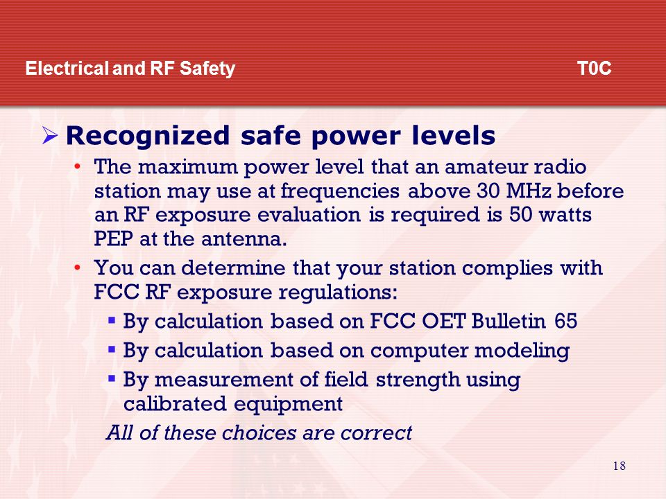 17 Electrical and RF Safety T0C  Radiation exposure, exposure to others (cont) Some actions amateur operators might take to prevent exposure to RF radiation in excess of FCC supplied limits include:  Alter antenna patterns  Relocate antennas  Change station parameters such as frequency or power  All of these answers are correct