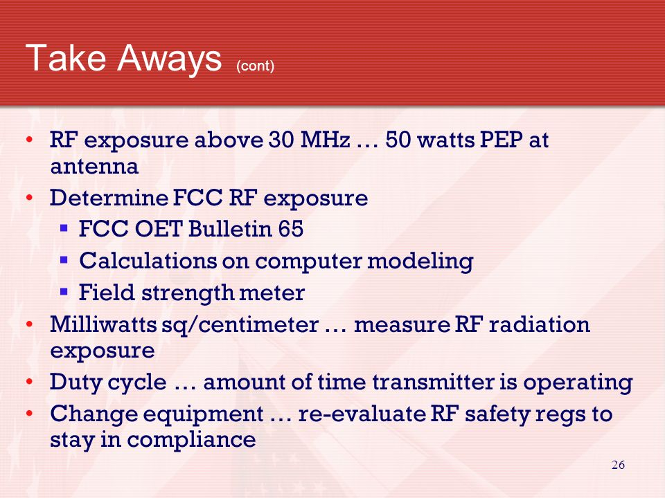 25 Take Aways (cont) Factors affecting RF exposure … in excess of FCC limits  Frequency and power level  Distance from antenna  Radiation pattern of antenna Actions to prevent exposure  Alter antenna patterns  Relocate antenna  Change station parameters … power or frequency