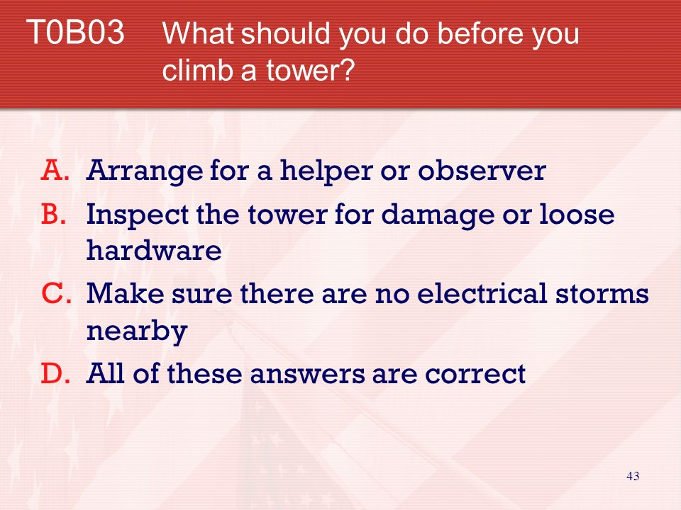 42 T0B02 What is a good precaution to observe before climbing an antenna tower.