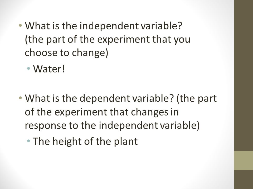 What is the independent variable. (the part of the experiment that you choose to change) Water.