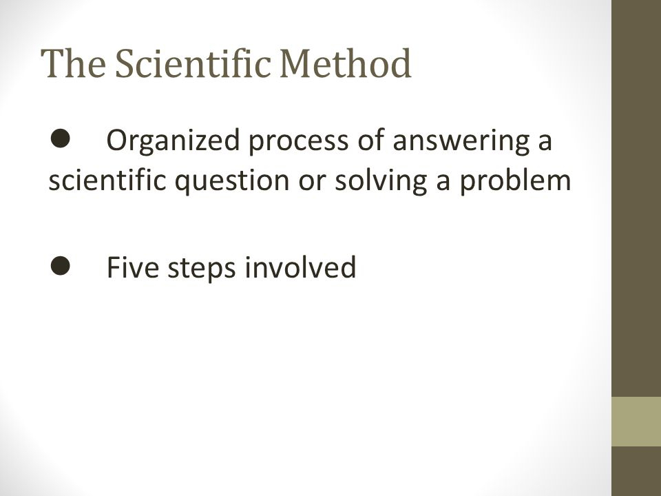 The Scientific Method  Organized process of answering a scientific question or solving a problem  Five steps involved