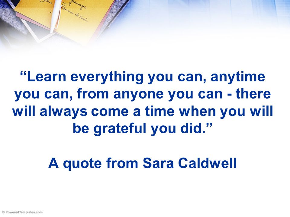 Image result for Learn everything you can, anytime you can, from anyone you can – there will always come a time when you will be grateful you did.