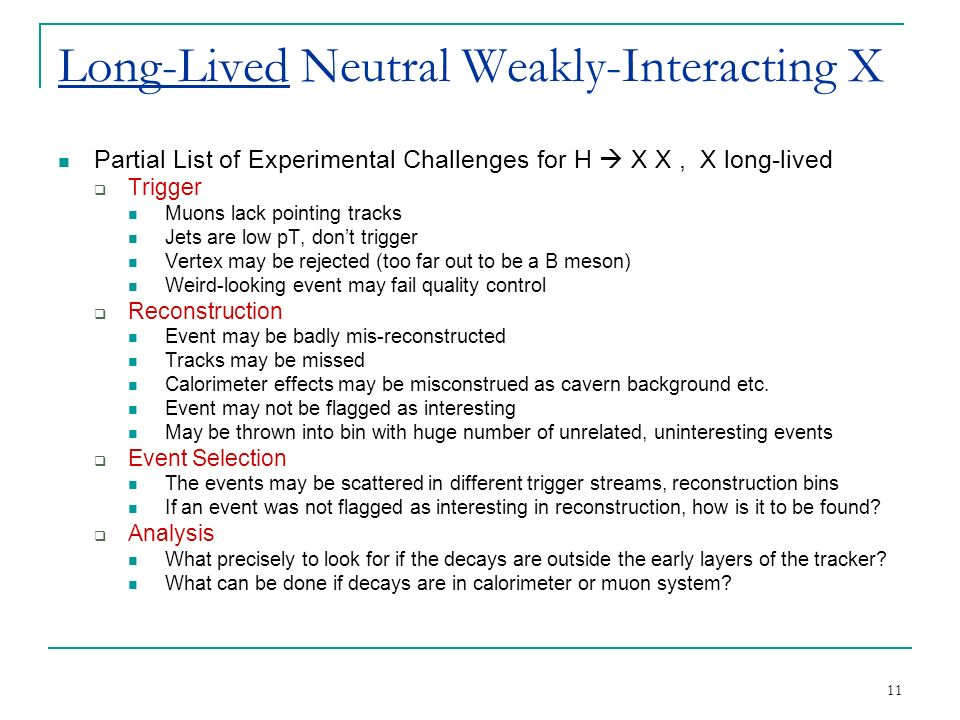 11 Long-Lived Neutral Weakly-Interacting X Partial List of Experimental Challenges for H  X X, X long-lived  Trigger Muons lack pointing tracks Jets are low pT, don't trigger Vertex may be rejected (too far out to be a B meson) Weird-looking event may fail quality control  Reconstruction Event may be badly mis-reconstructed Tracks may be missed Calorimeter effects may be misconstrued as cavern background etc.