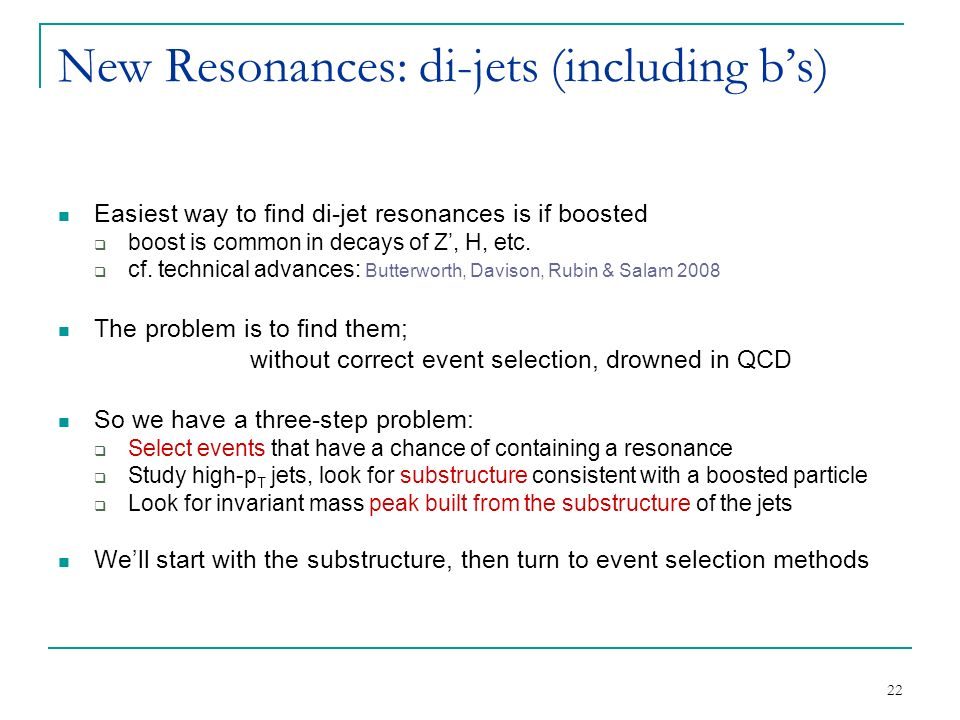 22 New Resonances: di-jets (including b's) Easiest way to find di-jet resonances is if boosted  boost is common in decays of Z', H, etc.