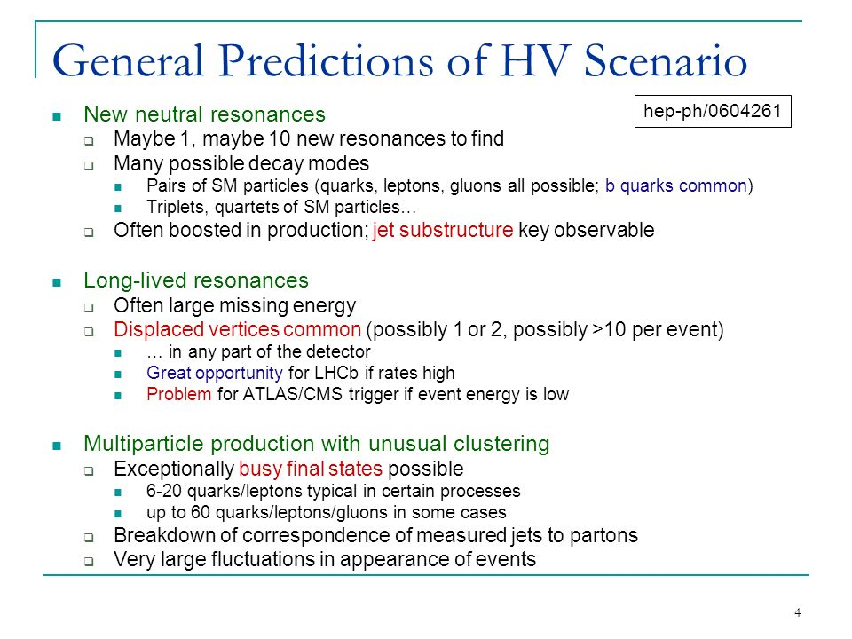 4 General Predictions of HV Scenario New neutral resonances  Maybe 1, maybe 10 new resonances to find  Many possible decay modes Pairs of SM particles (quarks, leptons, gluons all possible; b quarks common) Triplets, quartets of SM particles…  Often boosted in production; jet substructure key observable Long-lived resonances  Often large missing energy  Displaced vertices common (possibly 1 or 2, possibly >10 per event) … in any part of the detector Great opportunity for LHCb if rates high Problem for ATLAS/CMS trigger if event energy is low Multiparticle production with unusual clustering  Exceptionally busy final states possible 6-20 quarks/leptons typical in certain processes up to 60 quarks/leptons/gluons in some cases  Breakdown of correspondence of measured jets to partons  Very large fluctuations in appearance of events hep-ph/