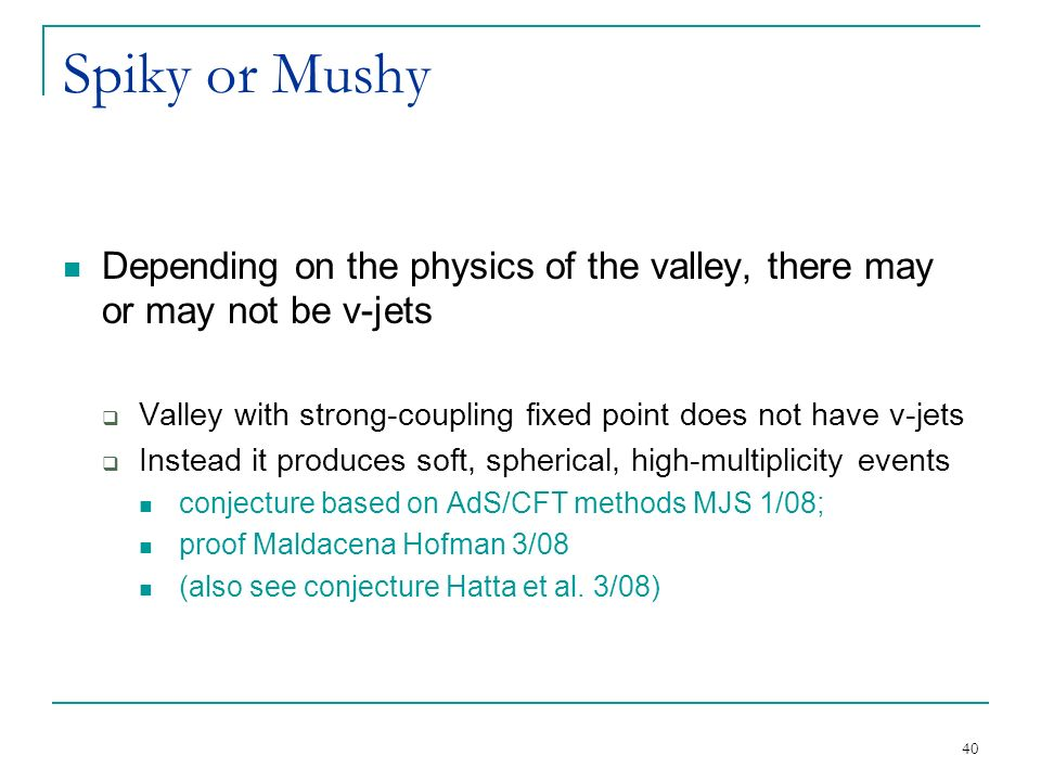 40 Spiky or Mushy Depending on the physics of the valley, there may or may not be v-jets  Valley with strong-coupling fixed point does not have v-jets  Instead it produces soft, spherical, high-multiplicity events conjecture based on AdS/CFT methods MJS 1/08; proof Maldacena Hofman 3/08 (also see conjecture Hatta et al.
