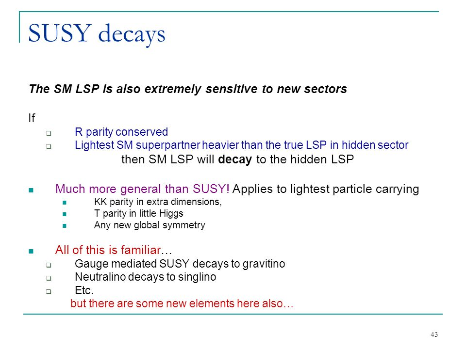 43 SUSY decays The SM LSP is also extremely sensitive to new sectors If  R parity conserved  Lightest SM superpartner heavier than the true LSP in hidden sector then SM LSP will decay to the hidden LSP Much more general than SUSY.