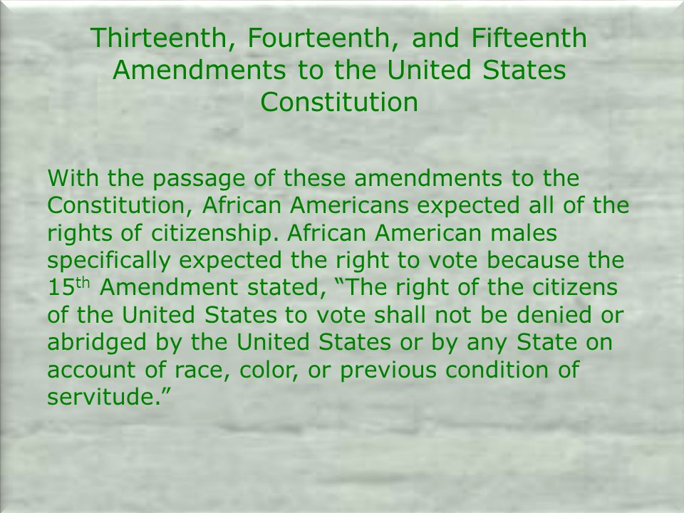 Thirteenth, Fourteenth, and Fifteenth Amendments to the United States Constitution With the passage of these amendments to the Constitution, African Americans expected all of the rights of citizenship.