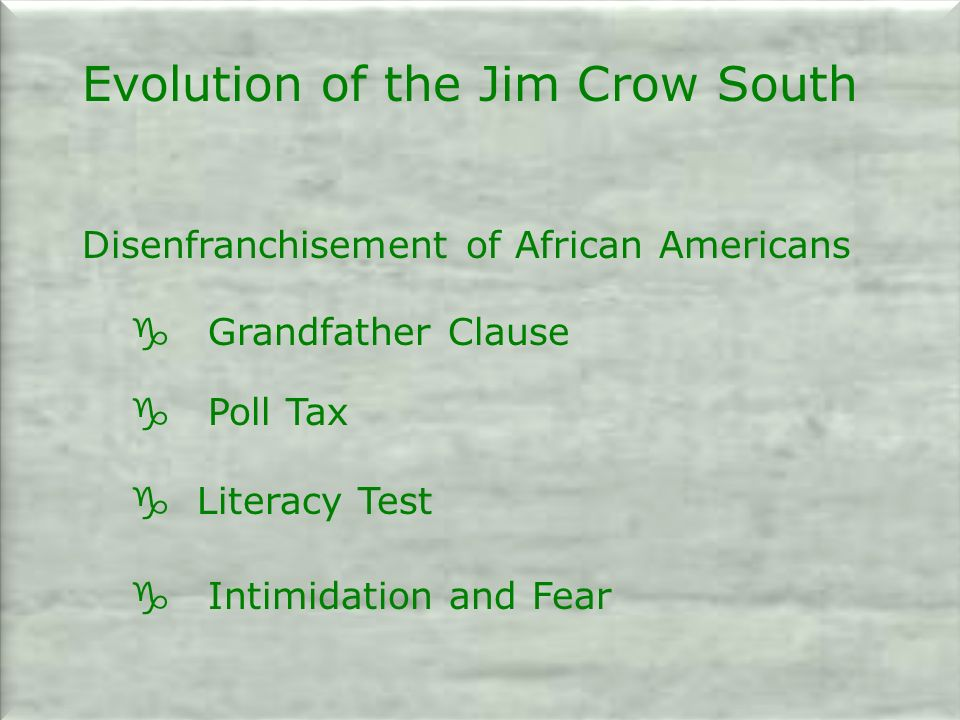 Evolution of the Jim Crow South Disenfranchisement of African Americans g Grandfather Clause g Poll Tax g Literacy Test g Intimidation and Fear