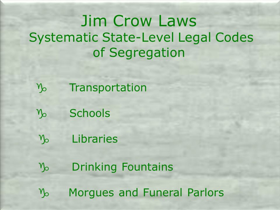 Jim Crow Laws Systematic State-Level Legal Codes of Segregation g Transportation g Schools g Libraries g Drinking Fountains g Morgues and Funeral Parlors