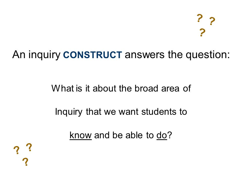 An inquiry CONSTRUCT answers the question: What is it about the broad area of Inquiry that we want students to know and be able to do.