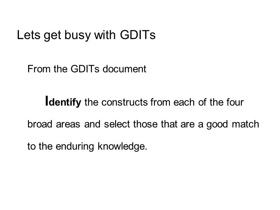 Lets get busy with GDITs From the GDITs document I dentify the constructs from each of the four broad areas and select those that are a good match to the enduring knowledge.