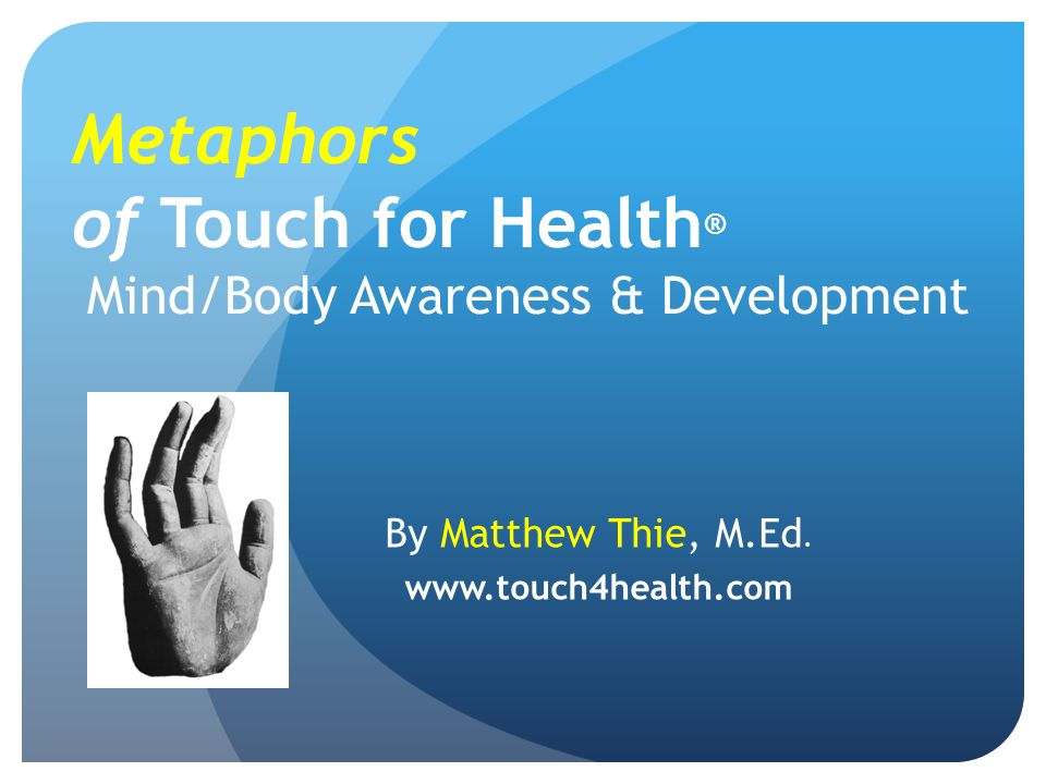 Metaphors of Touch for Health ® Mind/Body Awareness & Development By Matthew Thie, M.Ed.