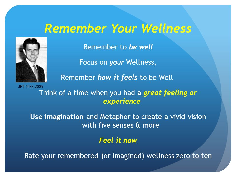 Remember Your Wellness Remember to be well Focus on your Wellness, Remember how it feels to be Well Think of a time when you had a great feeling or experience Use imagination and Metaphor to create a vivid vision with five senses & more Feel it now Rate your remembered (or imagined) wellness zero to ten JFT