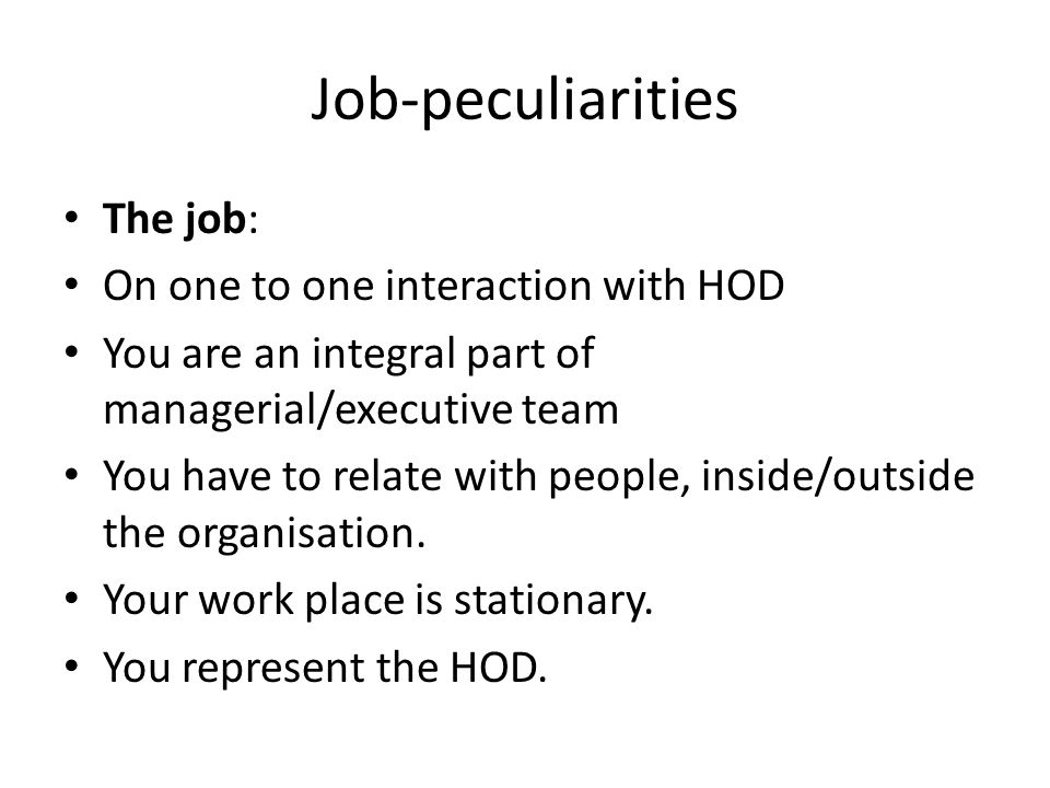 Job-peculiarities The job: On one to one interaction with HOD You are an integral part of managerial/executive team You have to relate with people, inside/outside the organisation.
