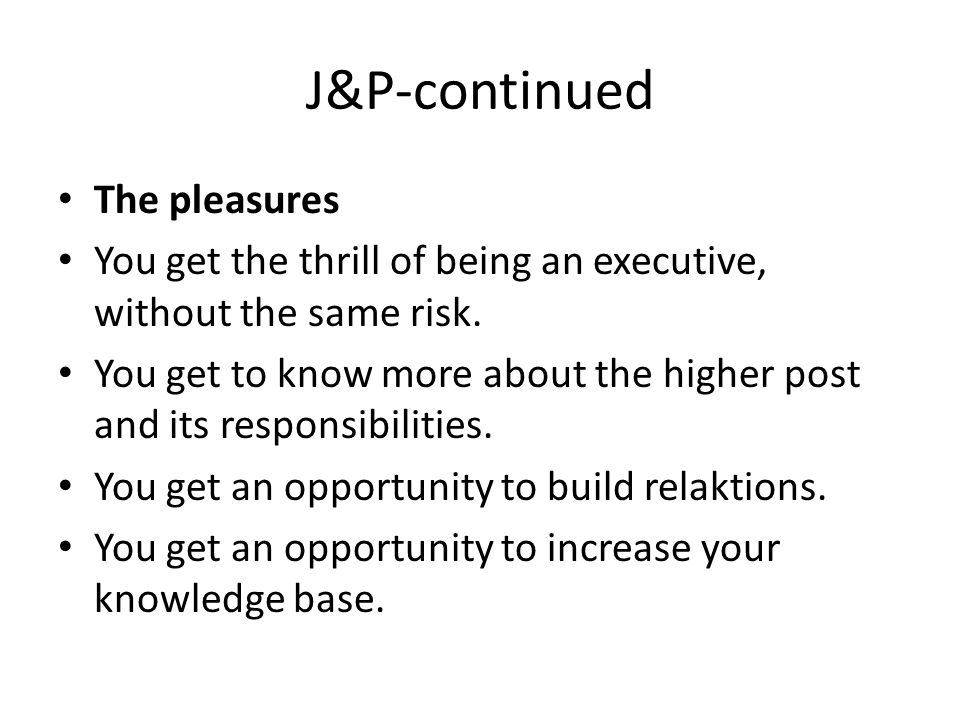 J&P-continued The pleasures You get the thrill of being an executive, without the same risk.