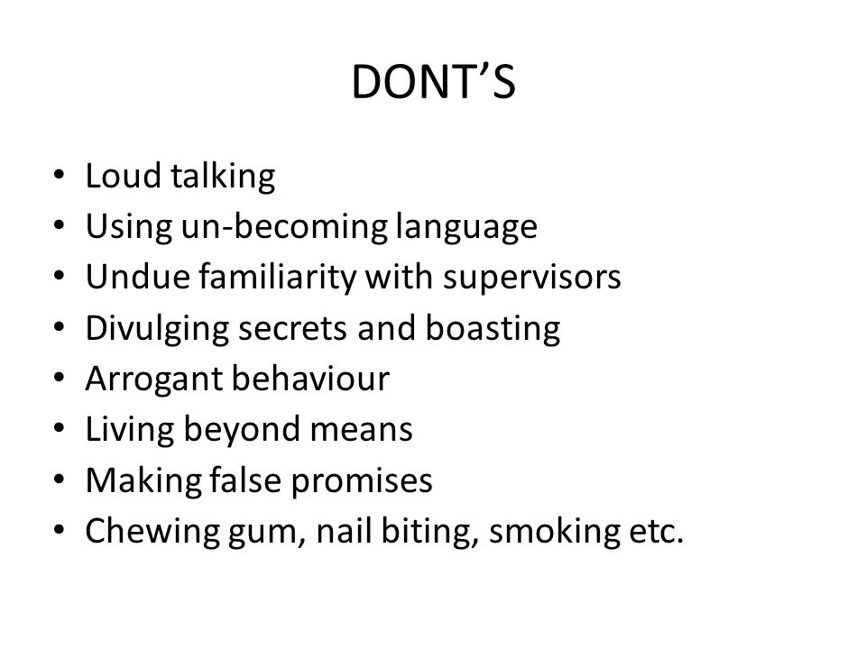DONT'S Loud talking Using un-becoming language Undue familiarity with supervisors Divulging secrets and boasting Arrogant behaviour Living beyond means Making false promises Chewing gum, nail biting, smoking etc.