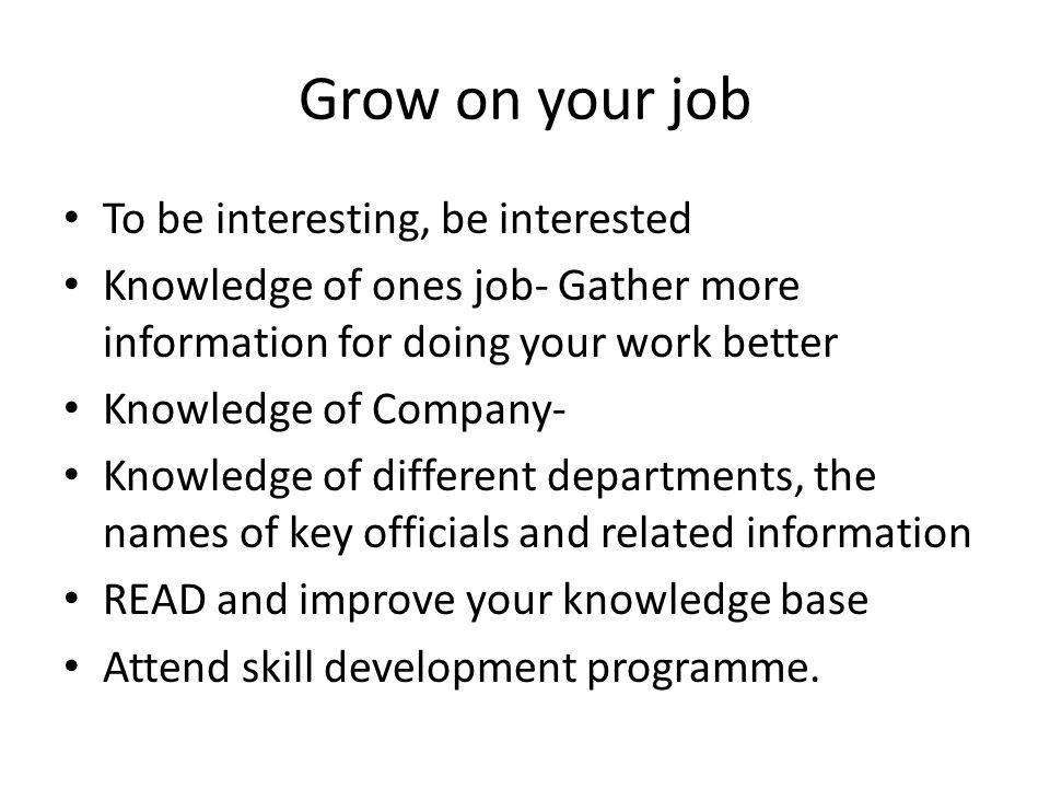 Grow on your job To be interesting, be interested Knowledge of ones job- Gather more information for doing your work better Knowledge of Company- Knowledge of different departments, the names of key officials and related information READ and improve your knowledge base Attend skill development programme.