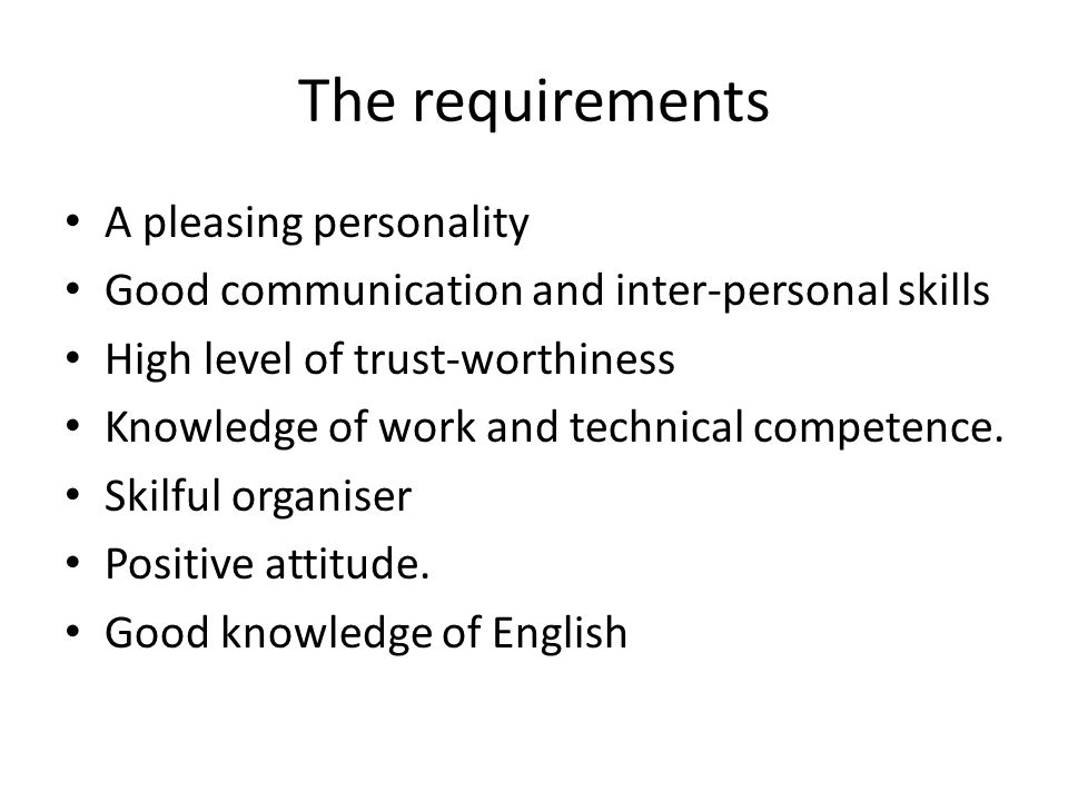 The requirements A pleasing personality Good communication and inter-personal skills High level of trust-worthiness Knowledge of work and technical competence.
