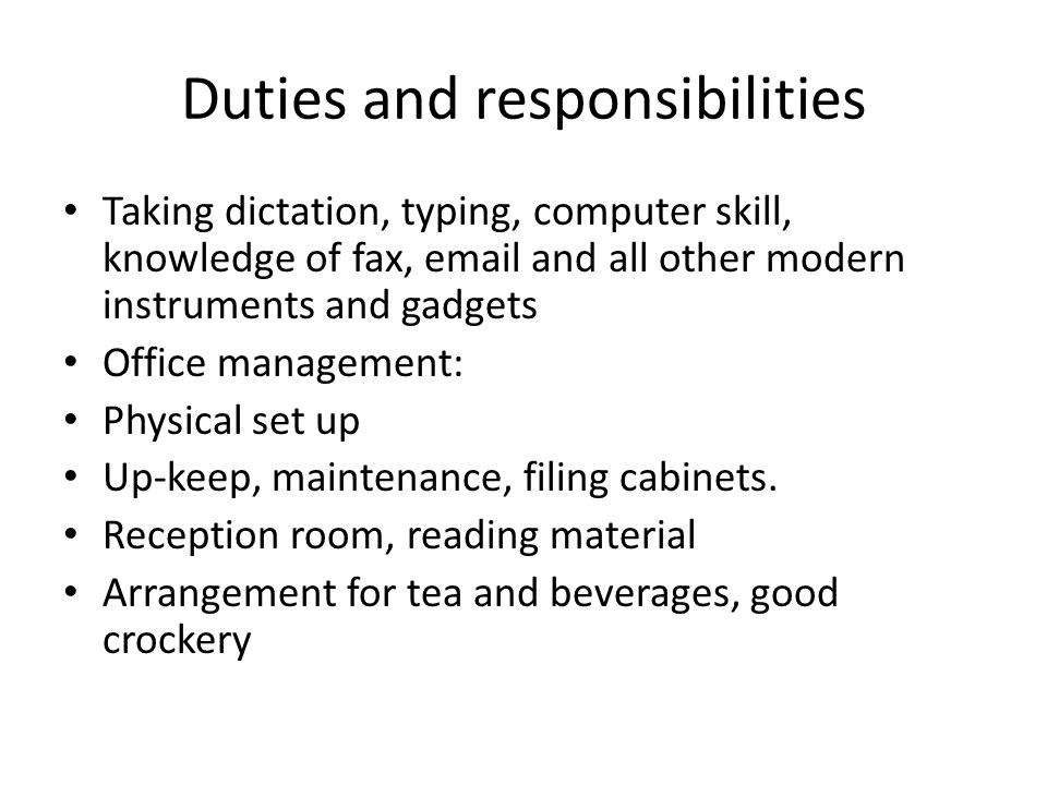 Duties and responsibilities Taking dictation, typing, computer skill, knowledge of fax, email and all other modern instruments and gadgets Office management: Physical set up Up-keep, maintenance, filing cabinets.