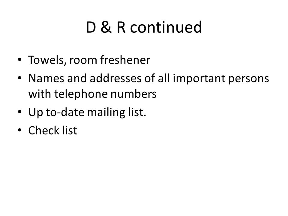 D & R continued Towels, room freshener Names and addresses of all important persons with telephone numbers Up to-date mailing list.