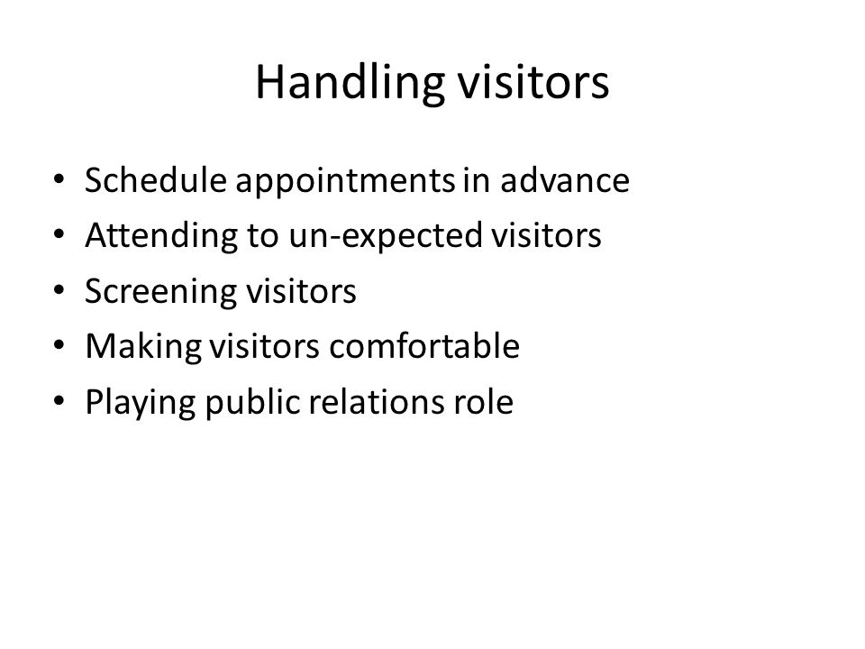 Handling visitors Schedule appointments in advance Attending to un-expected visitors Screening visitors Making visitors comfortable Playing public relations role