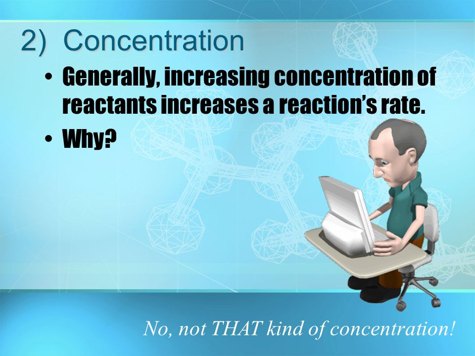 2) Concentration Generally, increasing concentration of reactants increases a reaction's rate.