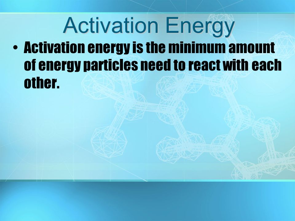 Activation Energy Activation energy is the minimum amount of energy particles need to react with each other.