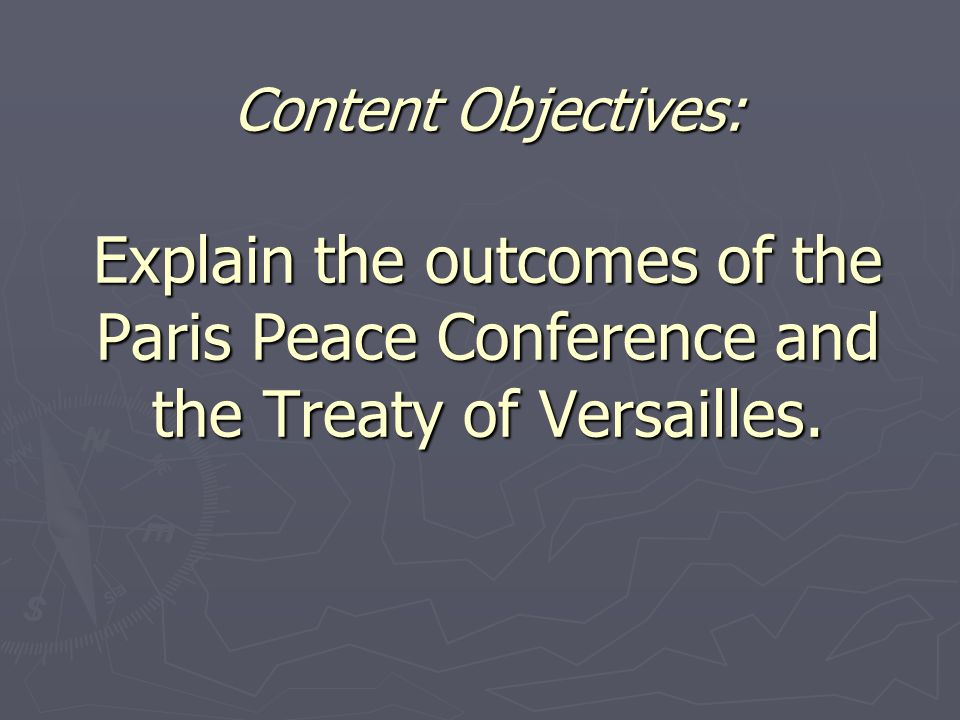 Content Objectives: Explain the outcomes of the Paris Peace Conference and the Treaty of Versailles.