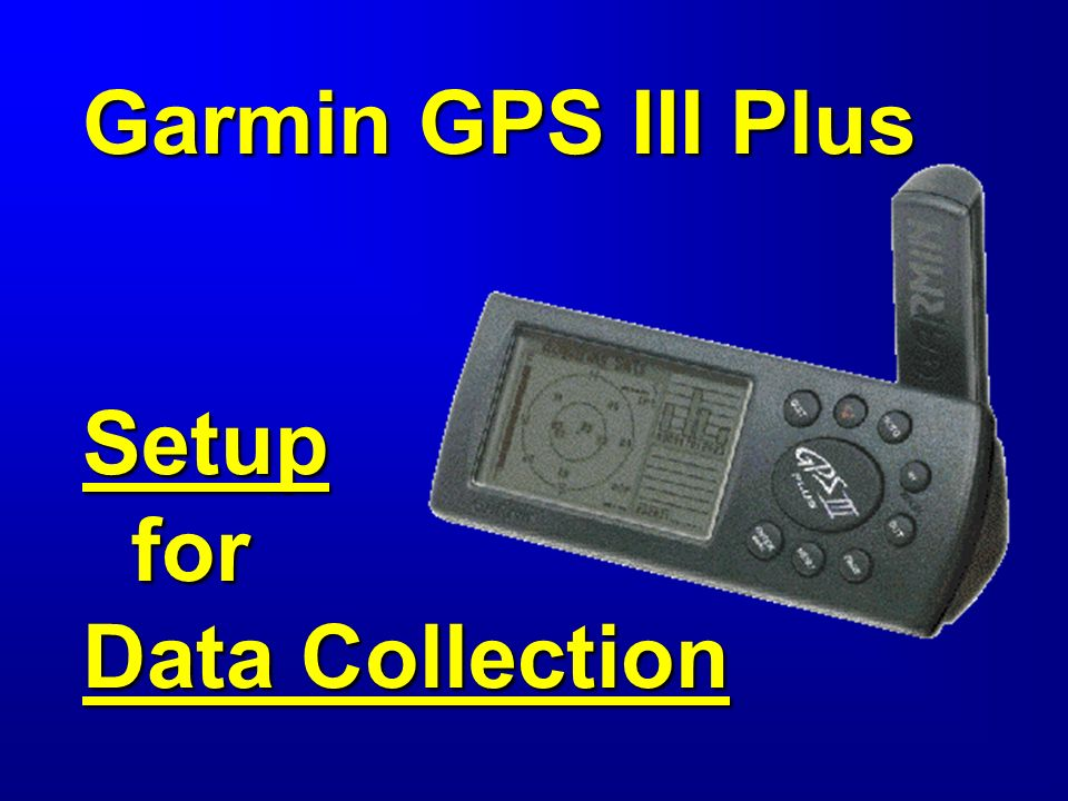 Garmin GPS III Plus Setup for Data Collection  Objective