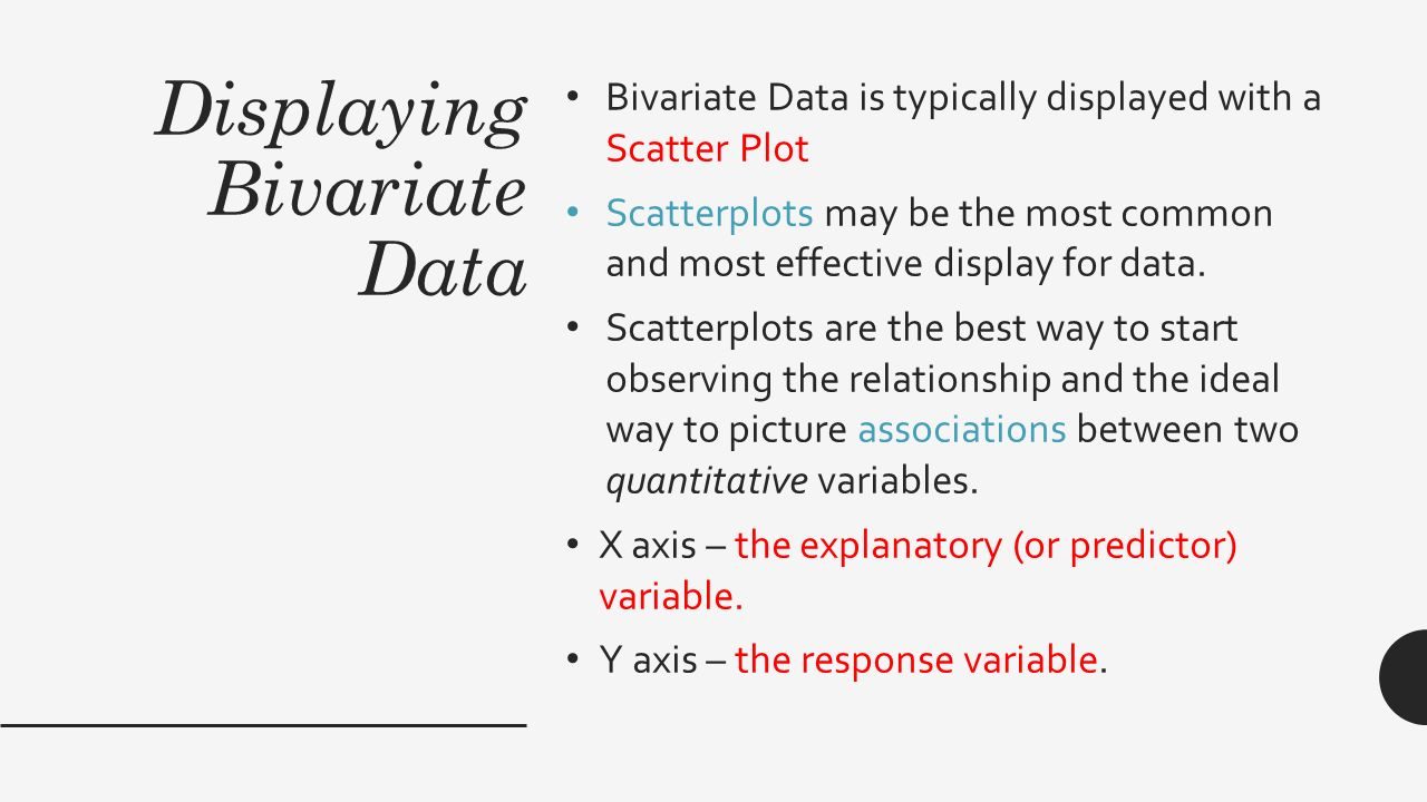 Displaying Bivariate Data Bivariate Data is typically displayed with a Scatter Plot Scatterplots may be the