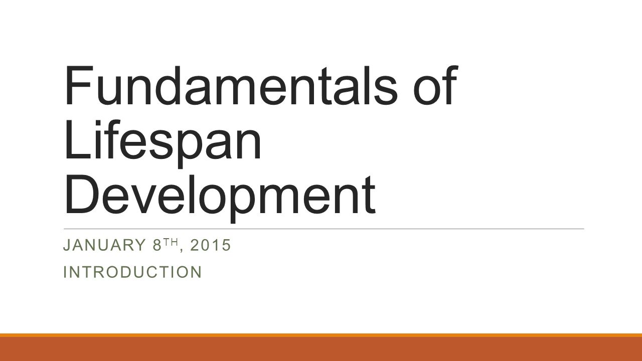 Fundamentals of Lifespan Development JANUARY 8 TH, 2015 INTRODUCTION