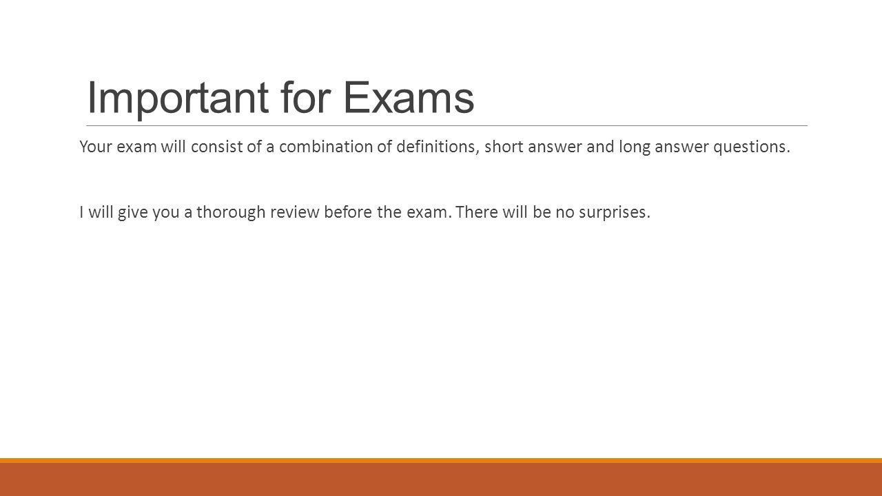Important for Exams Your exam will consist of a combination of definitions, short answer and long answer questions.