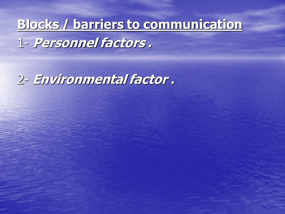 Blocks / barriers to communication 1- Personnel factors. 2- Environmental factor.