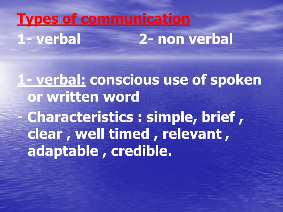 Types of communication 1- verbal 2- non verbal 1- verbal: conscious use of spoken or written word - Characteristics : simple, brief, clear, well timed, relevant, adaptable, credible.
