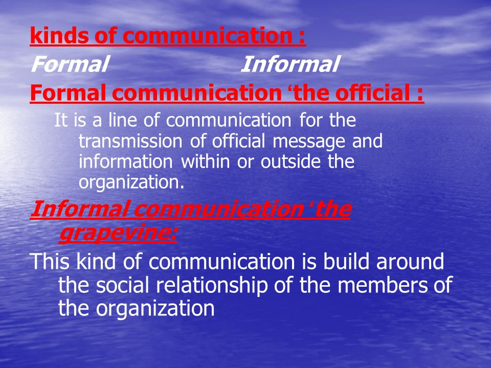 kinds of communication : Formal Informal Formal communication ' the official : It is a line of communication for the transmission of official message and information within or outside the organization.