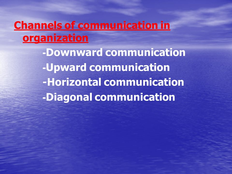 Channels of communication in organization - Downward communication - Upward communication -Horizontal communication - Diagonal communication