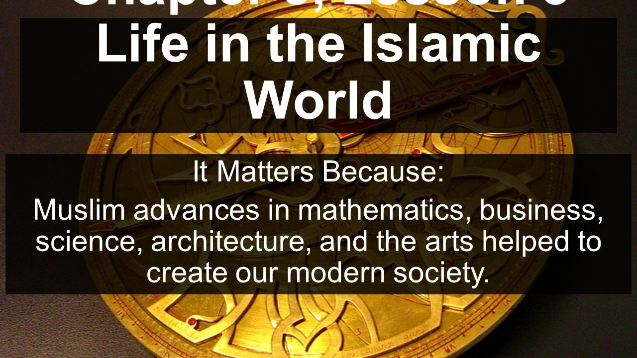 Chapter 5, Lesson 3 Life in the Islamic World It Matters Because