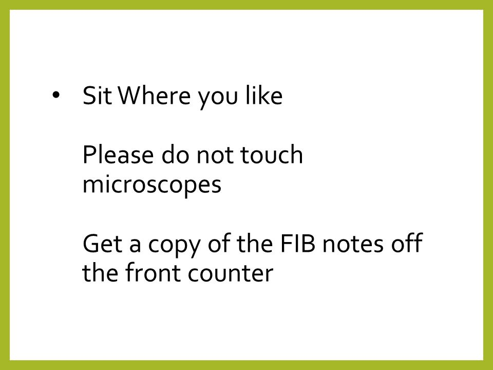 Sit Where you like Please do not touch microscopes Get a copy of the FIB notes off the front counter