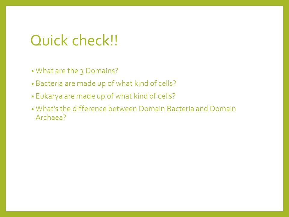 Quick check!. What are the 3 Domains. Bacteria are made up of what kind of cells.