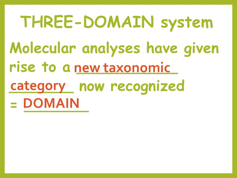 THREE-DOMAIN system Molecular analyses have given rise to a ___________ _______ now recognized = _______ DOMAIN new taxonomic category
