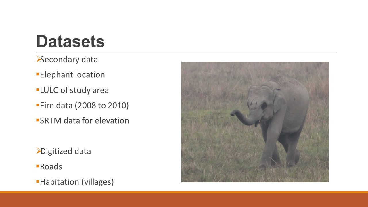 Datasets  Secondary data  Elephant location  LULC of study area  Fire data (2008 to 2010)  SRTM data for elevation  Digitized data  Roads  Habitation (villages)
