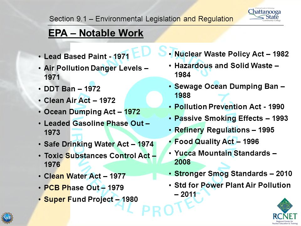 4 Section 9.1 – Environmental Legislation and Regulation EPA – Notable Work Lead Based Paint - 1971 Air Pollution Danger Levels – 1971 DDT Ban – 1972 Clean Air Act – 1972 Ocean Dumping Act – 1972 Leaded Gasoline Phase Out – 1973 Safe Drinking Water Act – 1974 Toxic Substances Control Act – 1976 Clean Water Act – 1977 PCB Phase Out – 1979 Super Fund Project – 1980 Nuclear Waste Policy Act – 1982 Hazardous and Solid Waste – 1984 Sewage Ocean Dumping Ban – 1988 Pollution Prevention Act - 1990 Passive Smoking Effects – 1993 Refinery Regulations – 1995 Food Quality Act – 1996 Yucca Mountain Standards – 2008 Stronger Smog Standards – 2010 Std for Power Plant Air Pollution – 2011