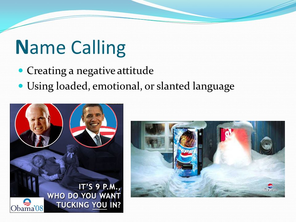 N ame Calling Creating a negative attitude Using loaded, emotional, or slanted language