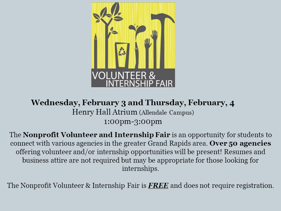 Wednesday, February 3 and Thursday, February, 4 Henry Hall Atrium (Allendale Campus) 1:00pm-3:00pm The Nonprofit Volunteer and Internship Fair is an opportunity for students to connect with various agencies in the greater Grand Rapids area.