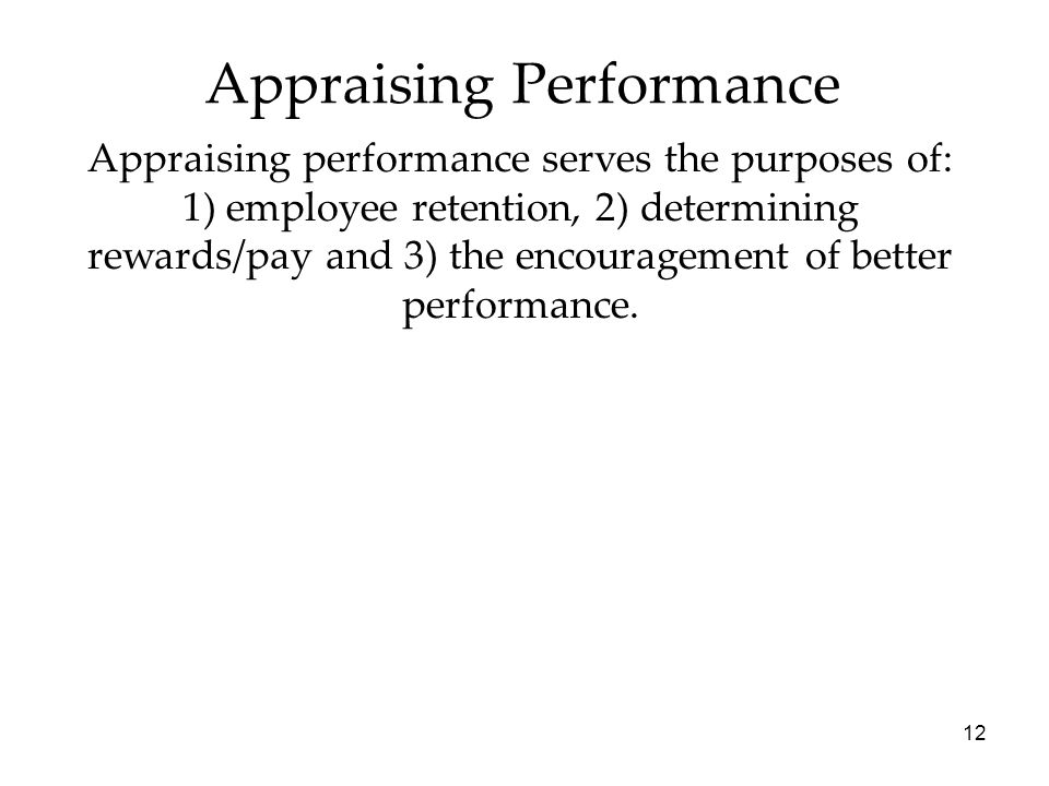 12 Appraising Performance Appraising performance serves the purposes of: 1) employee retention, 2) determining rewards/pay and 3) the encouragement of better performance.