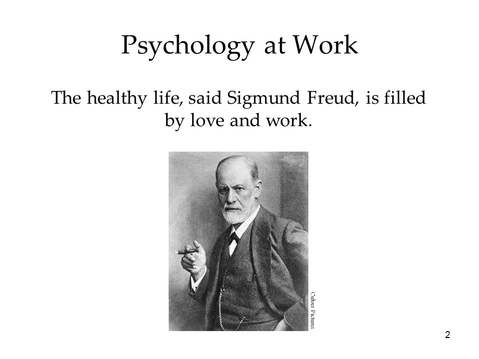 2 Psychology at Work The healthy life, said Sigmund Freud, is filled by love and work.