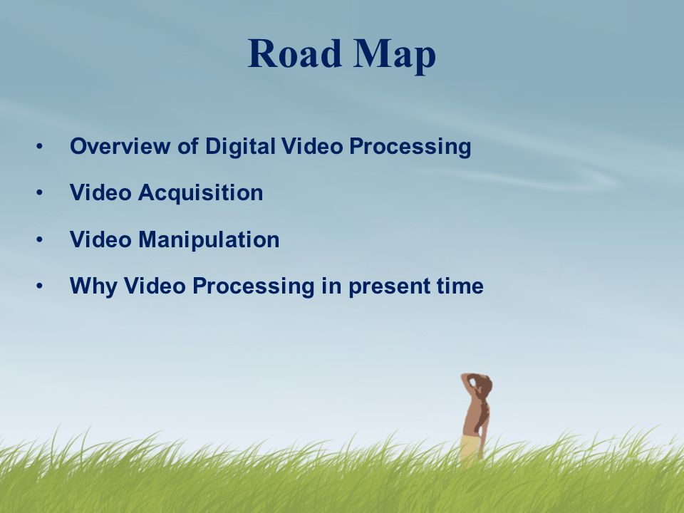 Road Map Overview of Digital Video Processing Video Acquisition Video Manipulation Why Video Processing in present time