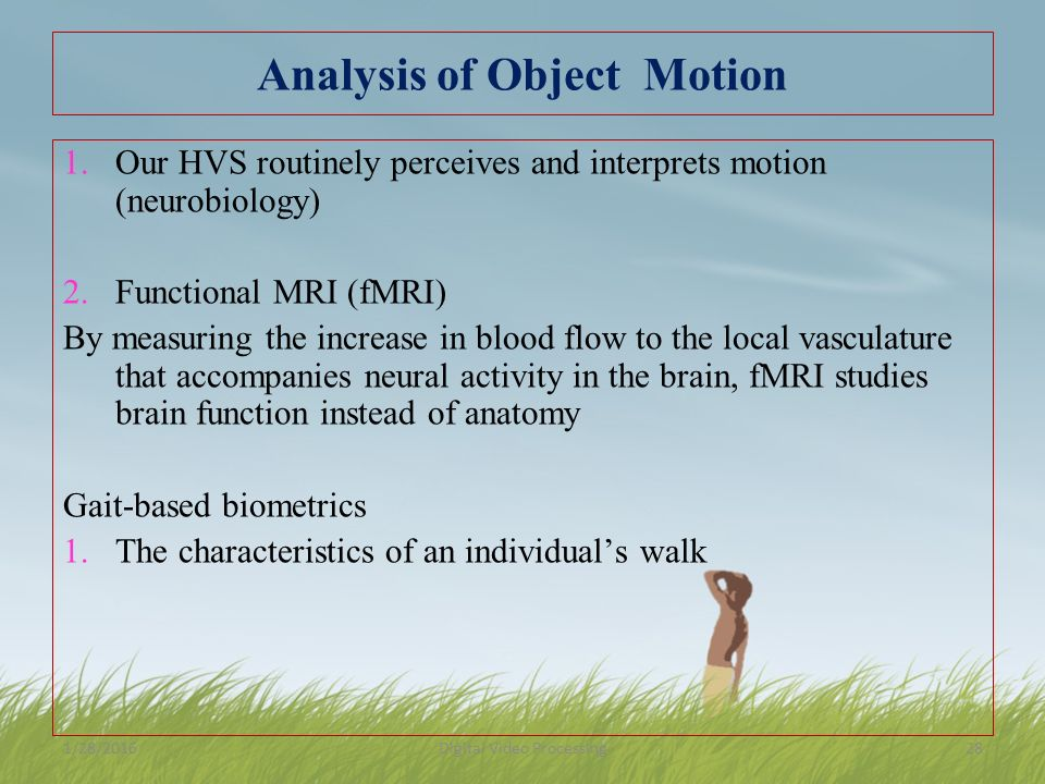 Analysis of Object Motion 1.Our HVS routinely perceives and interprets motion (neurobiology) 2.Functional MRI (fMRI) By measuring the increase in blood flow to the local vasculature that accompanies neural activity in the brain, fMRI studies brain function instead of anatomy Gait-based biometrics 1.The characteristics of an individual's walk 1/28/2016Digital Video Processing28